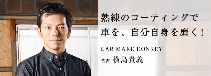 熟練のコーティングで車を、自分自身を磨く! CAR MAKE DONKEY 代表 横島貴義