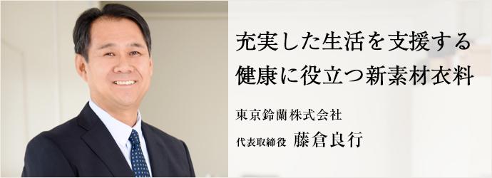 充実した生活を支援する健康に役立つ新素材衣料 東京鈴蘭株式会社 代表取締役 藤倉良行
