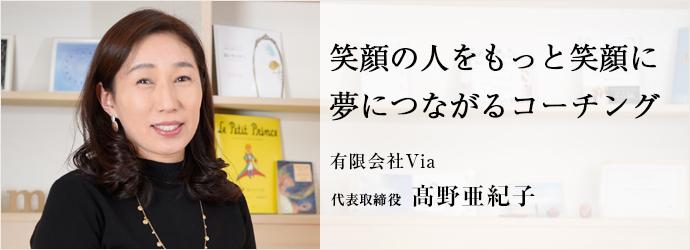 笑顔の人をもっと笑顔に夢につながるコーチング 有限会社Via 代表取締役 髙野亜紀子