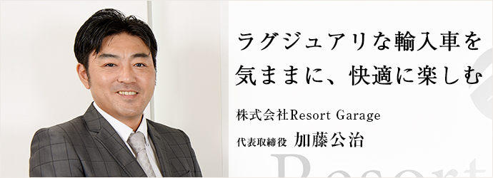 ラグジュアリな輸入車を気ままに、快適に楽しむ 株式会社Resort Garage 代表取締役 加藤公治