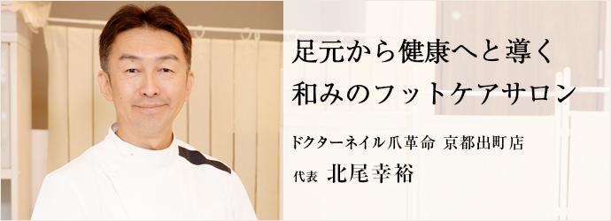 足元から健康へと導く和みのフットケアサロン ドクターネイル爪革命 京都出町店 代表 北尾幸裕