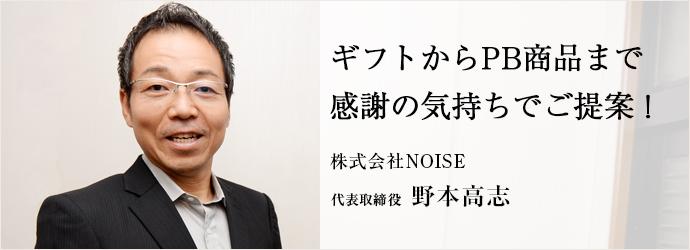 ギフトからPB商品まで感謝の気持ちでご提案! 株式会社NOISE 代表取締役 野本高志