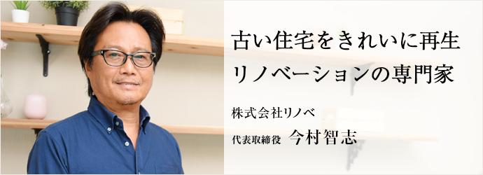 古い住宅をきれいに再生リノベーションの専門家 株式会社リノベ 代表取締役 今村智志