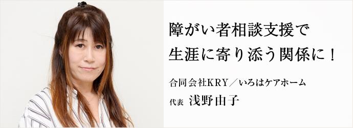 障がい者相談支援で生涯に寄り添う関係に! 合同会社KRY/いろはケアホーム 代表 浅野由子