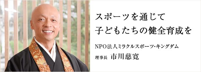 スポーツを通じて子どもたちの健全育成を NPO法人ミラクルスポーツ・キングダム 理事長 市川慈寛