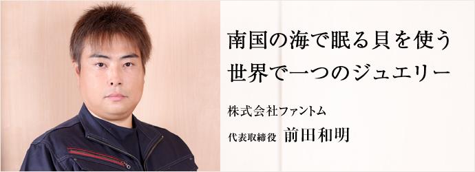 南国の海で眠る貝を使う世界で一つのジュエリー 株式会社ファントム 代表取締役 前田和明
