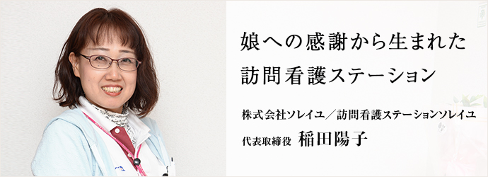 娘への感謝から生まれた訪問看護ステーション 株式会社ソレイユ/訪問看護ステーションソレイユ 代表取締役 稲田陽子