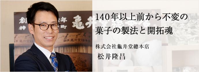 140年以上前から不変の菓子の製法と開拓魂 株式会社龜井堂總本店 松井隆昌