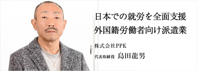 日本での就労を全面支援外国籍労働者向け派遣業 株式会社PPK 代表取締役 島田龍男