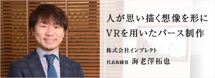 人が思い描く想像を形にVRを用いたパース制作 株式会社インプレクト 代表取締役 海老澤拓也