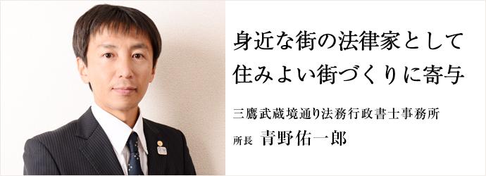 身近な街の法律家として住みよい街づくりに寄与 三鷹武蔵境通り法務行政書士事務所 所長 青野佑一郎