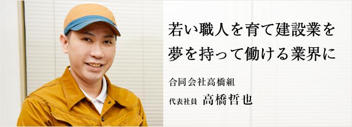 若い職人を育て建設業を夢を持って働ける業界に 合同会社高橋組 代表社員 高橋哲也