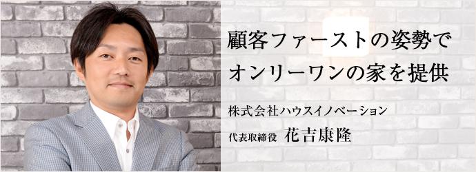 顧客ファーストの姿勢でオンリーワンの家を提供 株式会社ハウスイノベーション 代表取締役 花吉康隆