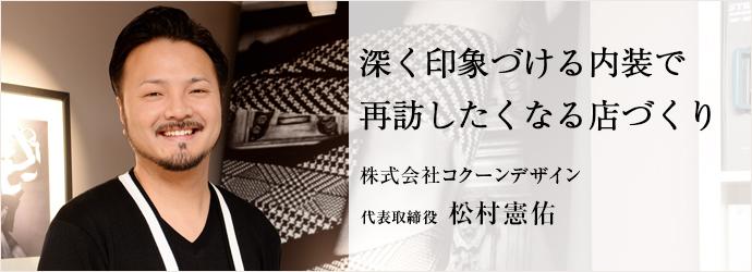 深く印象づける内装で再訪したくなる店づくり 株式会社コクーンデザイン 代表取締役 松村憲佑