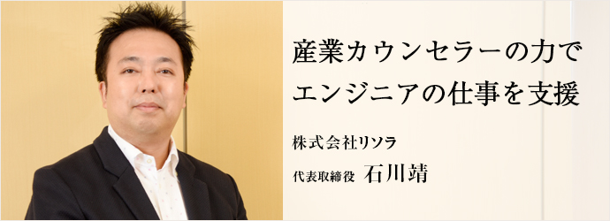 産業カウンセラーの力で エンジニアの仕事を支援 株式会社リソラ 代表取締役 石川靖