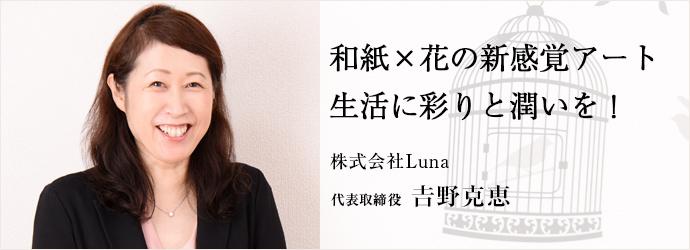 和紙×花の新感覚アート生活に彩りと潤いを! 株式会社Luna 代表取締役 𠮷野克恵