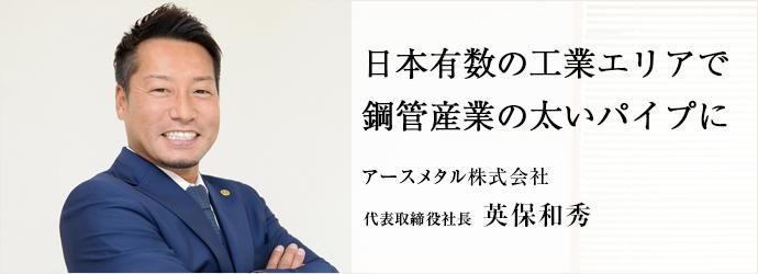日本有数の工業エリアで鋼管産業の太いパイプに アースメタル株式会社 代表取締役社長 英保和秀
