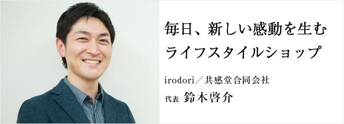 毎日、新しい感動を生むライフスタイルショップ irodori/共感堂合同会社 代表 鈴木啓介