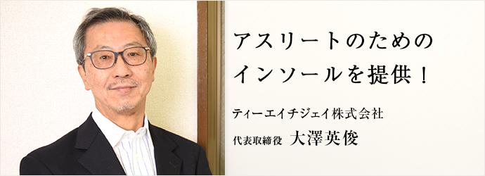 アスリートのためのインソールを提供! ティーエイチジェイ株式会社 代表取締役 大澤英俊