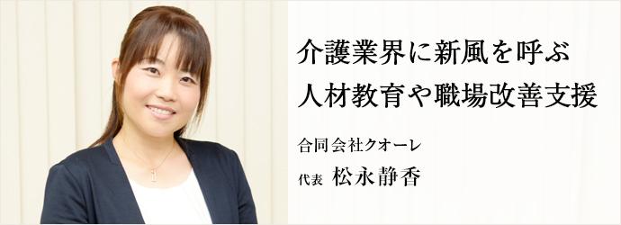 介護業界に新風を呼ぶ 人材教育や職場改善支援 合同会社クオーレ 代表 松永静香