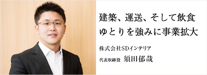建築、運送、そして飲食 ゆとりを強みに事業拡大 株式会社SDインテリア 代表取締役 須田郁哉