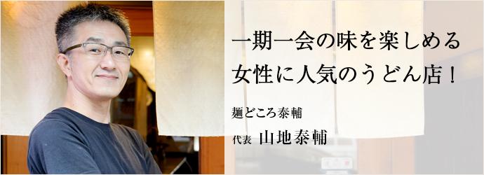 一期一会の味を楽しめる 女性に人気のうどん店! 麺どころ泰輔 代表 山地泰輔
