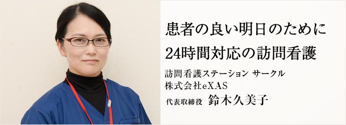 患者の良い明日のために24時間対応の訪問看護 訪問看護ステーション サークル/株式会社eXAS 代表取締役 鈴木久美子