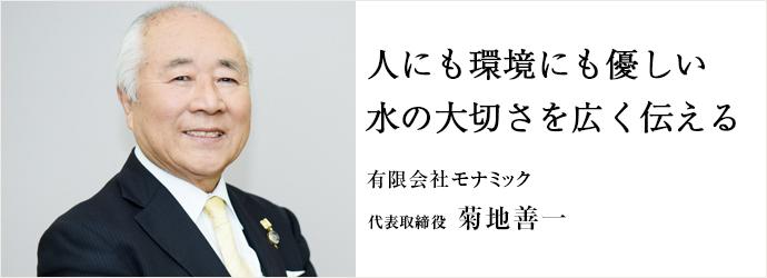 人にも環境にも優しい 水の大切さを広く伝える 有限会社モナミック 代表取締役 菊地善一