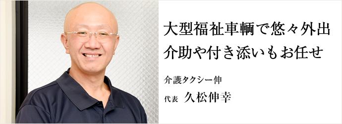 大型福祉車輌で悠々外出 介助や付き添いもお任せ 介護タクシー伸 代表 久松伸幸
