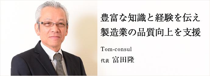 豊富な知識と経験を伝え 製造業の品質向上を支援 Tom-consul 代表 富田隆