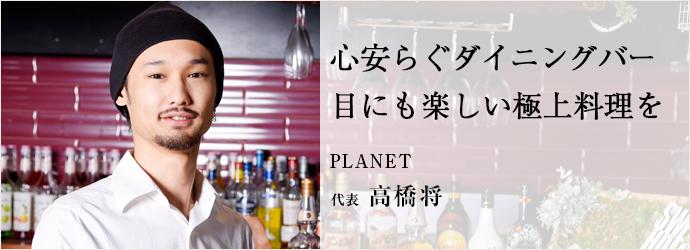 心安らぐダイニングバー 目にも楽しい極上料理を PLANET 代表 高橋将