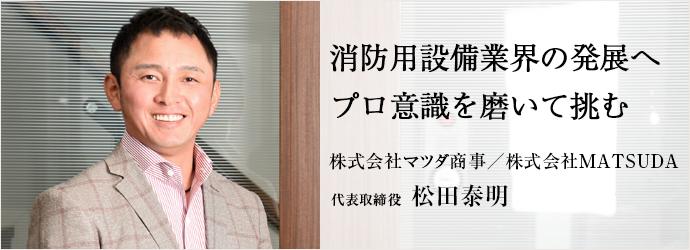 消防用設備業界の発展へプロ意識を磨いて挑む 株式会社マツダ商事/株式会社MATSUDA 代表取締役 松田泰明