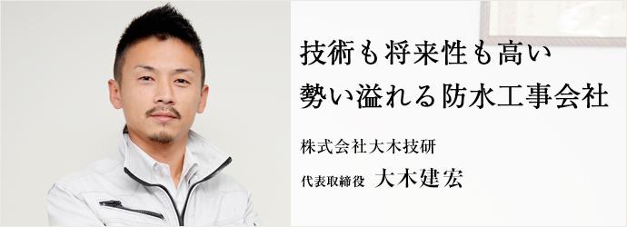 技術も将来性も高い 勢い溢れる防水工事会社 株式会社大木技研 代表取締役 大木建宏