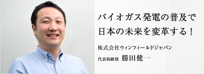 バイオガス発電の普及で 日本の未来を変革する! 株式会社ウィンフィールドジャパン 代表取締役 勝田健一