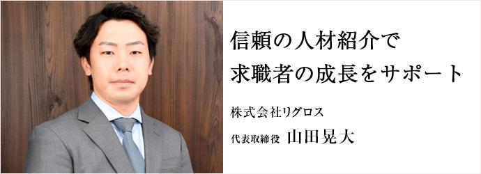 信頼の人材紹介で 求職者の成長をサポート 株式会社リグロス 代表取締役 山田晃大