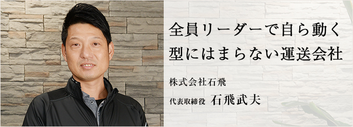 全員リーダーで自ら動く 型にはまらない運送会社 株式会社石飛 代表取締役 石飛武夫