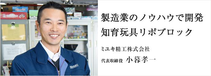 製造業のノウハウで開発知育玩具リポブロック ミユキ精工株式会社 代表取締役 小暮孝一