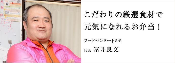 こだわりの厳選食材で 元気になれるお弁当! フードセンタートミヤ 代表 富井良文