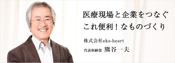 医療現場と企業をつなぐ これ便利! なものづくり 株式会社eka-heart 代表取締役 熊谷一夫