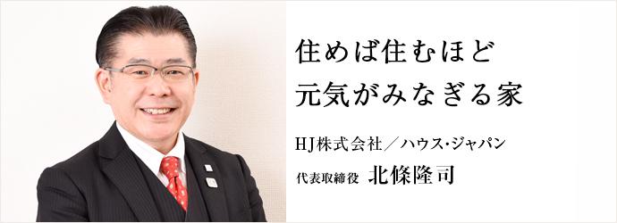 住めば住むほど 元気がみなぎる家 HJ株式会社/ハウス・ジャパン 代表取締役 北條隆司