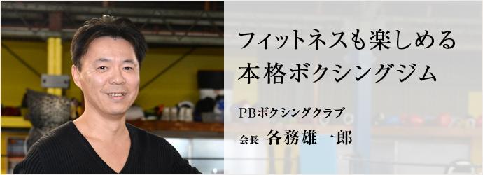 フィットネスも楽しめる 本格ボクシングジム PBボクシングクラブ 会長 各務雄一郎