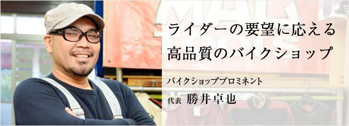 ライダーの要望に応える 高品質のバイクショップ バイクショッププロミネント 代表 勝井卓也