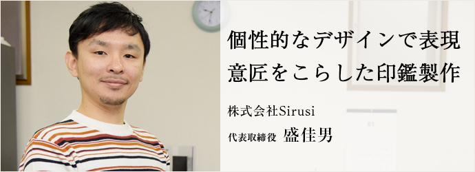 個性的なデザインで表現 意匠をこらした印鑑製作 株式会社Sirusi 代表取締役 盛佳男