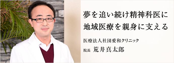 夢を追い続け精神科医に 地域医療を親身に支える 医療法人社団愛和クリニック 院長 荒井真太郎