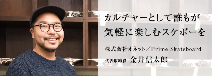 カルチャーとして誰もが 気軽に楽しむスケボーを 株式会社オネット/Prime Skateboard 代表取締役 金井信太郎