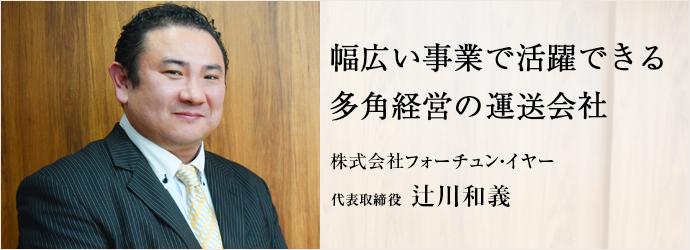 幅広い事業で活躍できる 多角経営の運送会社 株式会社フォーチュン・イヤー 代表取締役 辻川和義