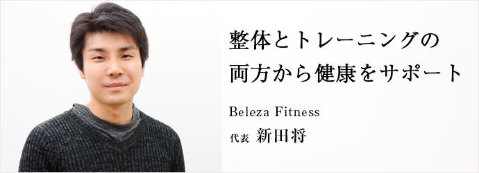 整体とトレーニングの 両方から健康をサポート Beleza Fitness 代表 新田将