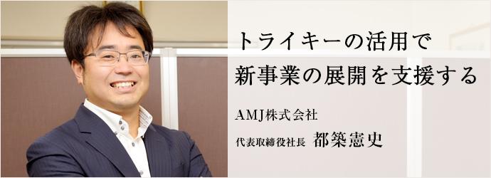 トライキーの活用で 新事業の展開を支援する AMJ株式会社 代表取締役社長 都築憲史