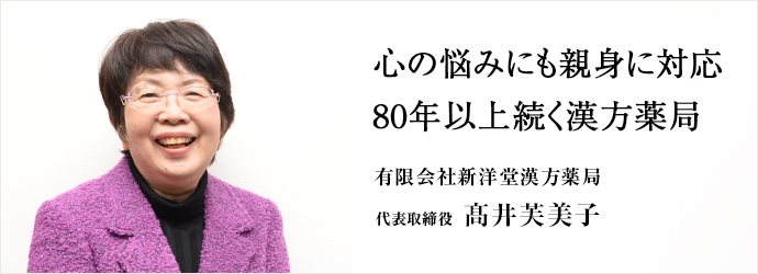 心の悩みにも親身に対応 80年以上続く漢方薬局 有限会社新洋堂漢方薬局 代表取締役 髙井芙美子