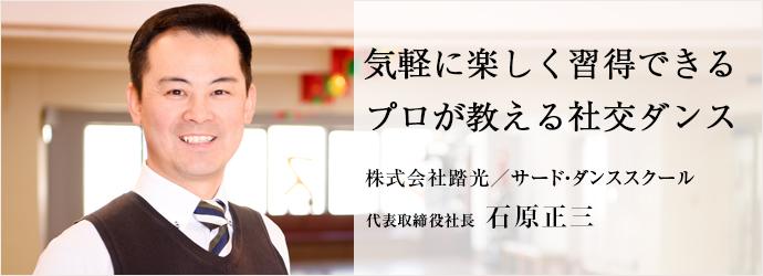 気軽に楽しく習得できる プロが教える社交ダンス 株式会社踏光/サード・ダンススクール 代表取締役社長 石原正三